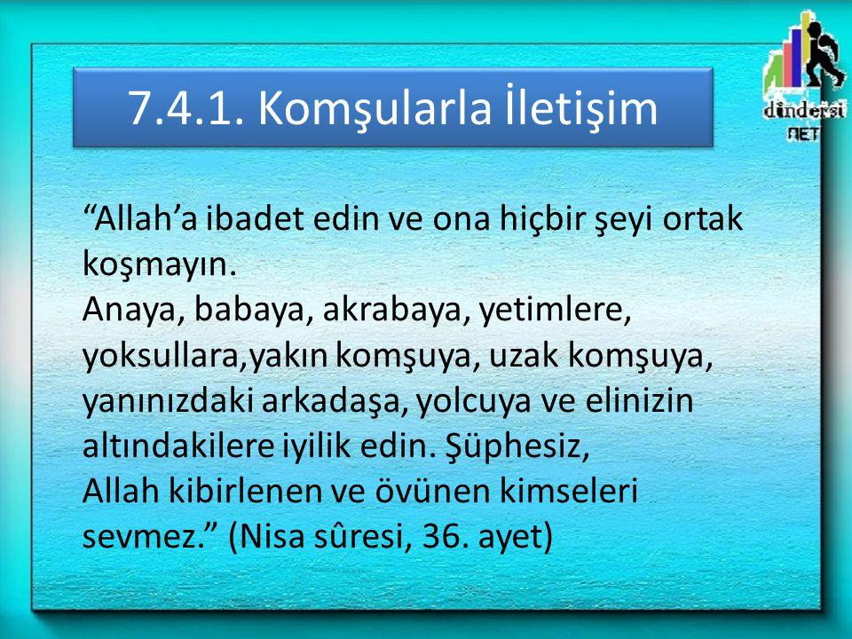 """7.4.1. Komşularla İletişim """"Allah'a ibadet edin ve ona hiçbir şeyi ortak koşmayın. Anaya, babaya, akrabaya, yetimlere, yoksullara,yakın komşuya, uzak"""