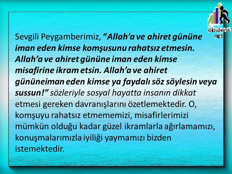 """Sevgili Peygamberimiz, """"Allah'a ve ahiret gününe iman eden kimse komşusunu rahatsız etmesin. Allah'a ve ahiret gününe iman eden kimse misafirine ikram"""