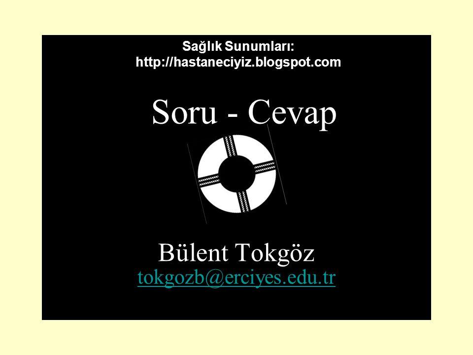 Soru - Cevap Bülent Tokgöz tokgozb@erciyes.edu.tr Sağlık Sunumları: http://hastaneciyiz.blogspot.com