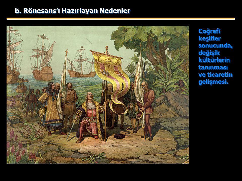 b. Rönesans'ı Hazırlayan Nedenler Coğrafi keşifler sonucunda, değişik kültürlerin tanınması ve ticaretin gelişmesi.