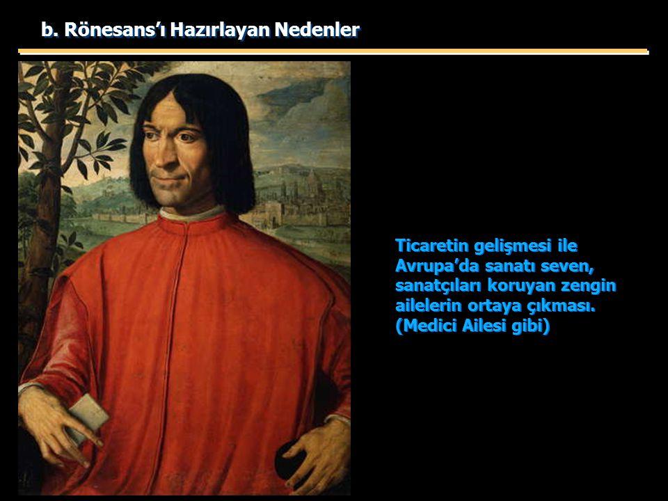 b. Rönesans'ı Hazırlayan Nedenler Ticaretin gelişmesi ile Avrupa'da sanatı seven, sanatçıları koruyan zengin ailelerin ortaya çıkması. (Medici Ailesi