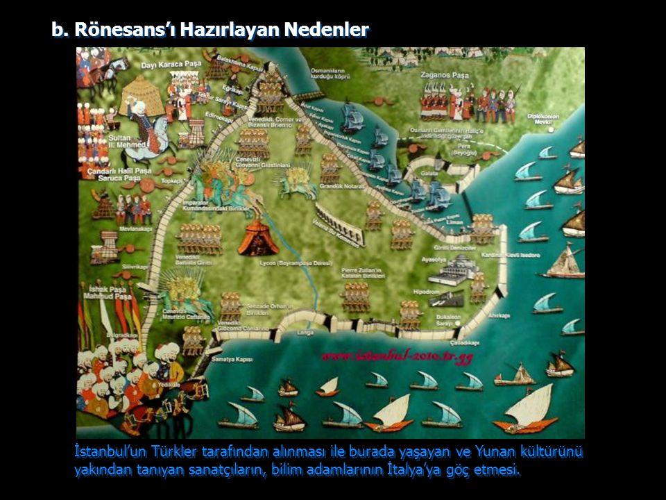 b. Rönesans'ı Hazırlayan Nedenler İstanbul'un Türkler tarafından alınması ile burada yaşayan ve Yunan kültürünü yakından tanıyan sanatçıların, bilim a