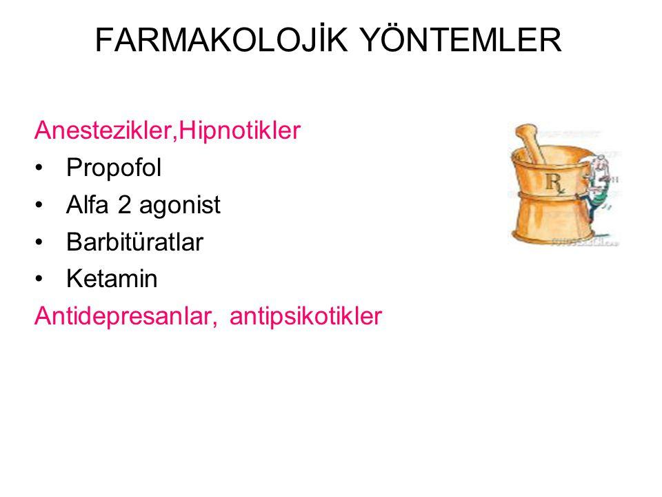 FARMAKOLOJİK YÖNTEMLER Anestezikler,Hipnotikler Propofol Alfa 2 agonist Barbitüratlar Ketamin Antidepresanlar, antipsikotikler