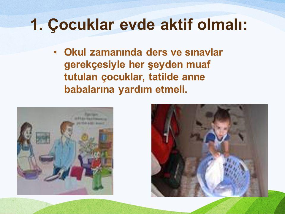1. Çocuklar evde aktif olmalı: Okul zamanında ders ve sınavlar gerekçesiyle her şeyden muaf tutulan çocuklar, tatilde anne babalarına yardım etmeli.