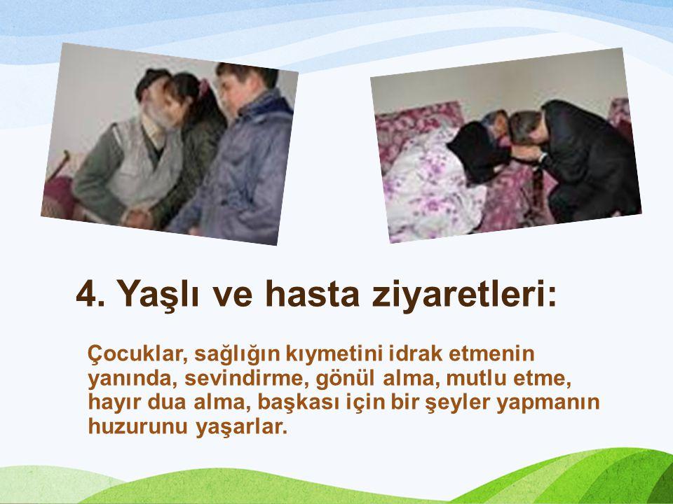 4. Yaşlı ve hasta ziyaretleri: Çocuklar, sağlığın kıymetini idrak etmenin yanında, sevindirme, gönül alma, mutlu etme, hayır dua alma, başkası için bi