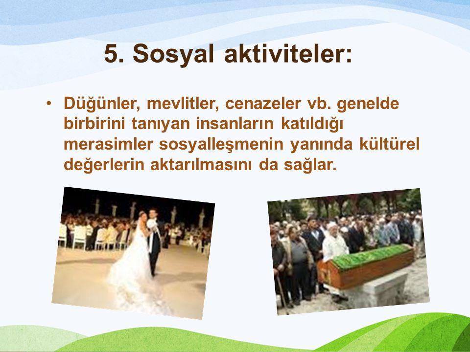 5. Sosyal aktiviteler: Düğünler, mevlitler, cenazeler vb. genelde birbirini tanıyan insanların katıldığı merasimler sosyalleşmenin yanında kültürel de