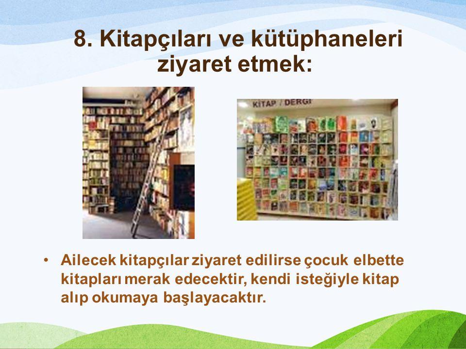 8. Kitapçıları ve kütüphaneleri ziyaret etmek: Ailecek kitapçılar ziyaret edilirse çocuk elbette kitapları merak edecektir, kendi isteğiyle kitap alıp
