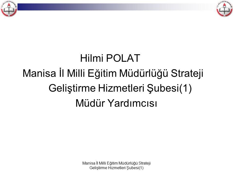 Manisa İl Milli Eğitim Müdürlüğü Strateji Geliştirme Hizmetleri Şubesi(1) Hilmi POLAT Manisa İl Milli Eğitim Müdürlüğü Strateji Geliştirme Hizmetleri