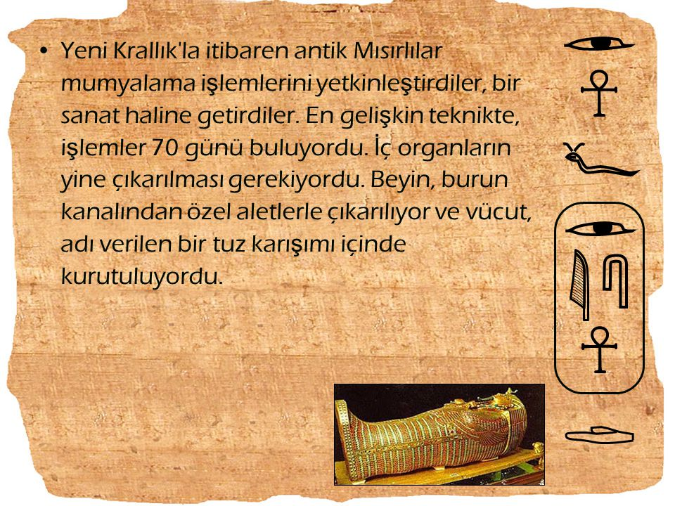 Yeni Krallık'la itibaren antik Mısırlılar mumyalama i ş lemlerini yetkinle ş tirdiler, bir sanat haline getirdiler. En geli ş kin teknikte, i ş lemler