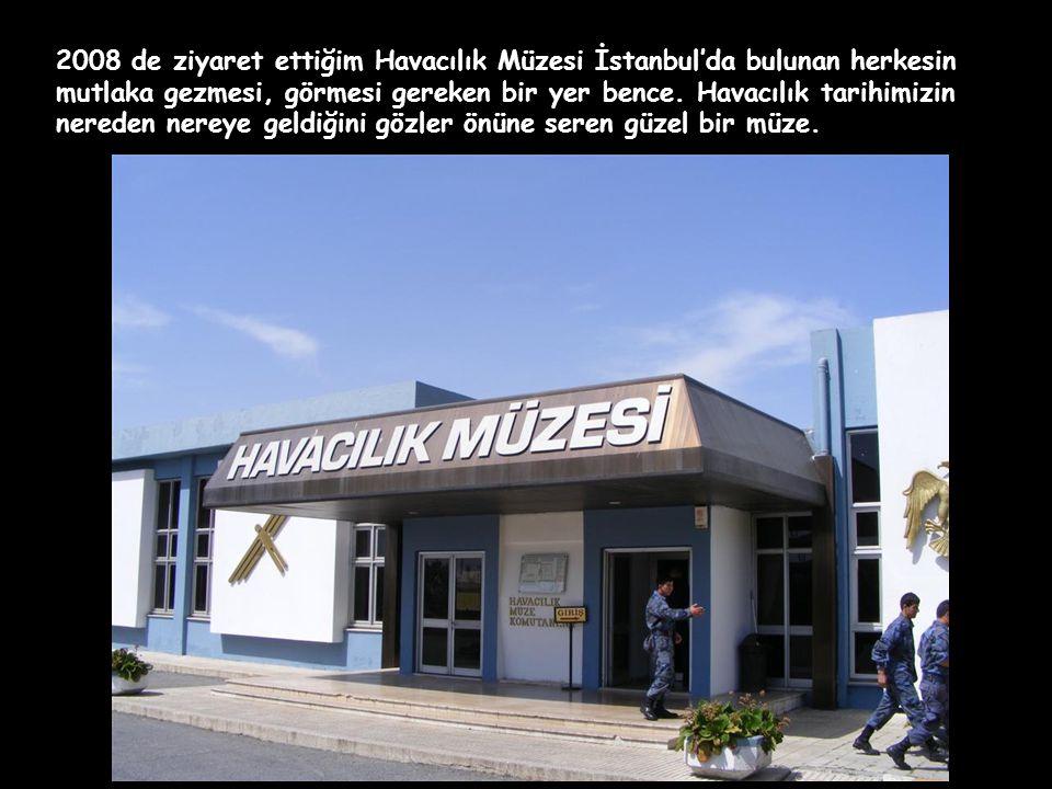 2008 de ziyaret ettiğim Havacılık Müzesi İstanbul'da bulunan herkesin mutlaka gezmesi, görmesi gereken bir yer bence.
