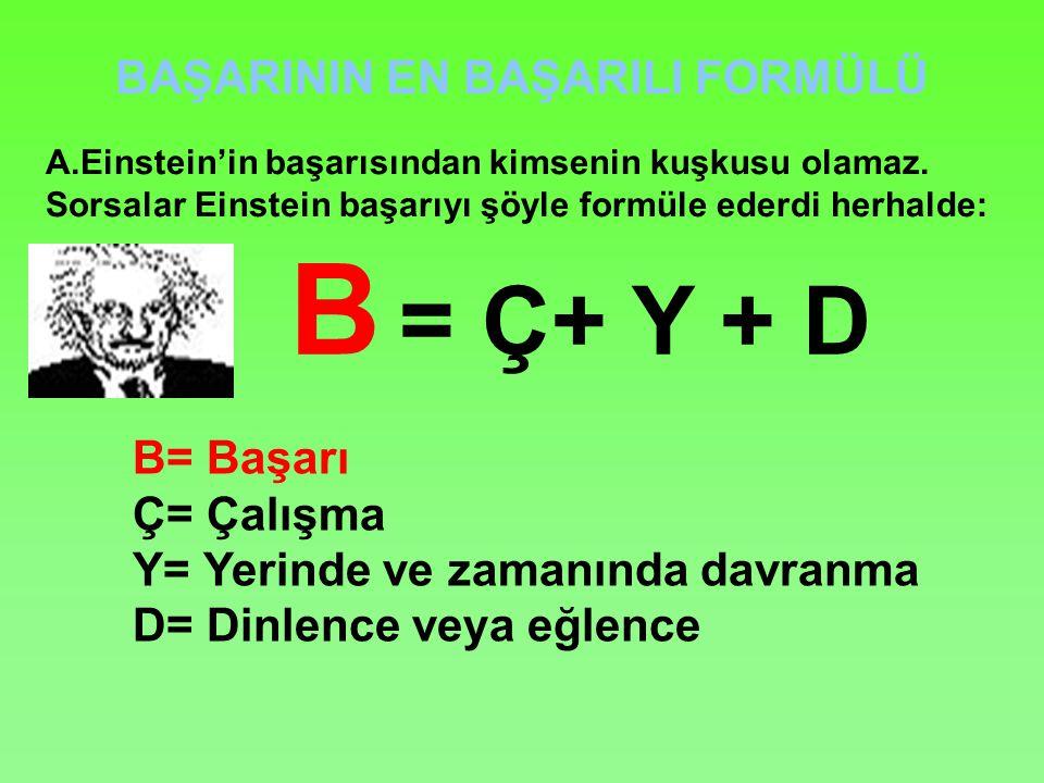 BAŞARININ EN BAŞARILI FORMÜLÜ B = Ç+ Y + D B= Başarı Ç= Çalışma Y= Yerinde ve zamanında davranma D= Dinlence veya eğlence A.Einstein'in başarısından kimsenin kuşkusu olamaz.
