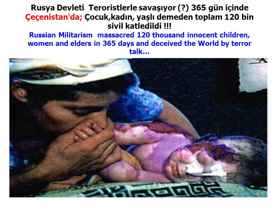 Rusya Devleti Teroristlerle savaşıyor ( ) 365 gün içinde Çeçenistan da; Çocuk,kadın, yaşlı demeden toplam 120 bin sivil katledildi !!.