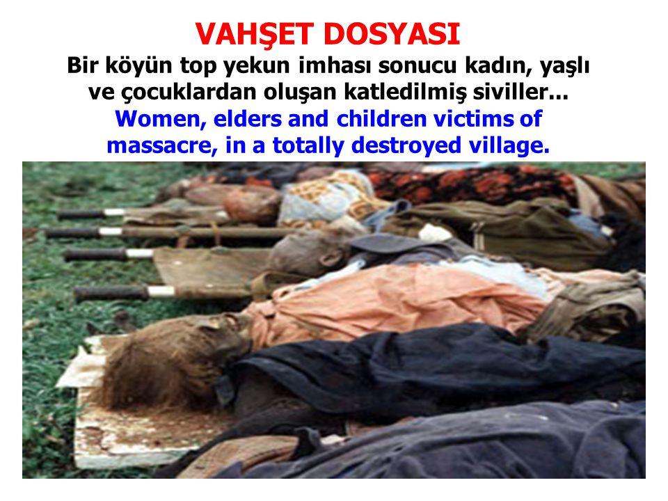VAHŞET DOSYASI Bir köyün top yekun imhası sonucu kadın, yaşlı ve çocuklardan oluşan katledilmiş siviller... Women, elders and children victims of mass
