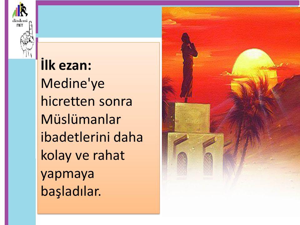 İlk ezan: Medine'ye hicretten sonra Müslümanlar ibadetlerini daha kolay ve rahat yapmaya başladılar. İlk ezan: Medine'ye hicretten sonra Müslümanlar i