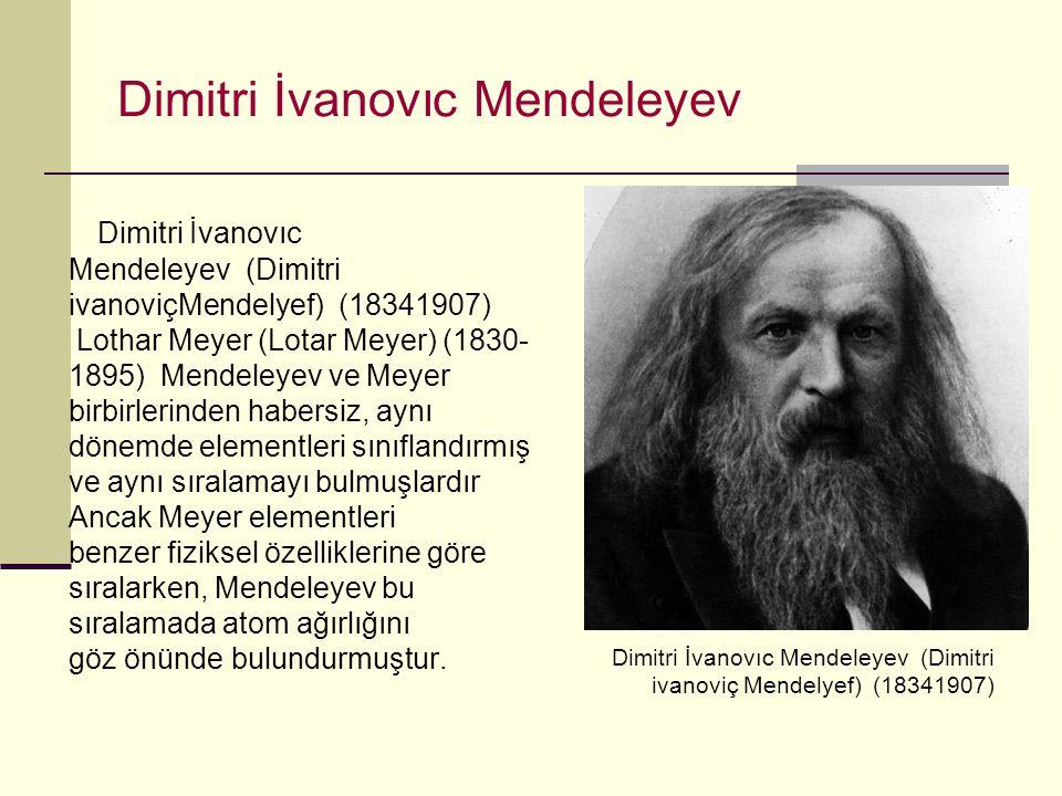 Dimitri İvanovıc Mendeleyev Dimitri İvanovıc Mendeleyev (Dimitri ivanoviçMendelyef) (18341907) Lothar Meyer (Lotar Meyer) (1830- 1895) Mendeleyev ve Meyer birbirlerinden habersiz, aynı dönemde elementleri sınıflandırmış ve aynı sıralamayı bulmuşlardır Ancak Meyer elementleri benzer fiziksel özelliklerine göre sıralarken, Mendeleyev bu sıralamada atom ağırlığını göz önünde bulundurmuştur.