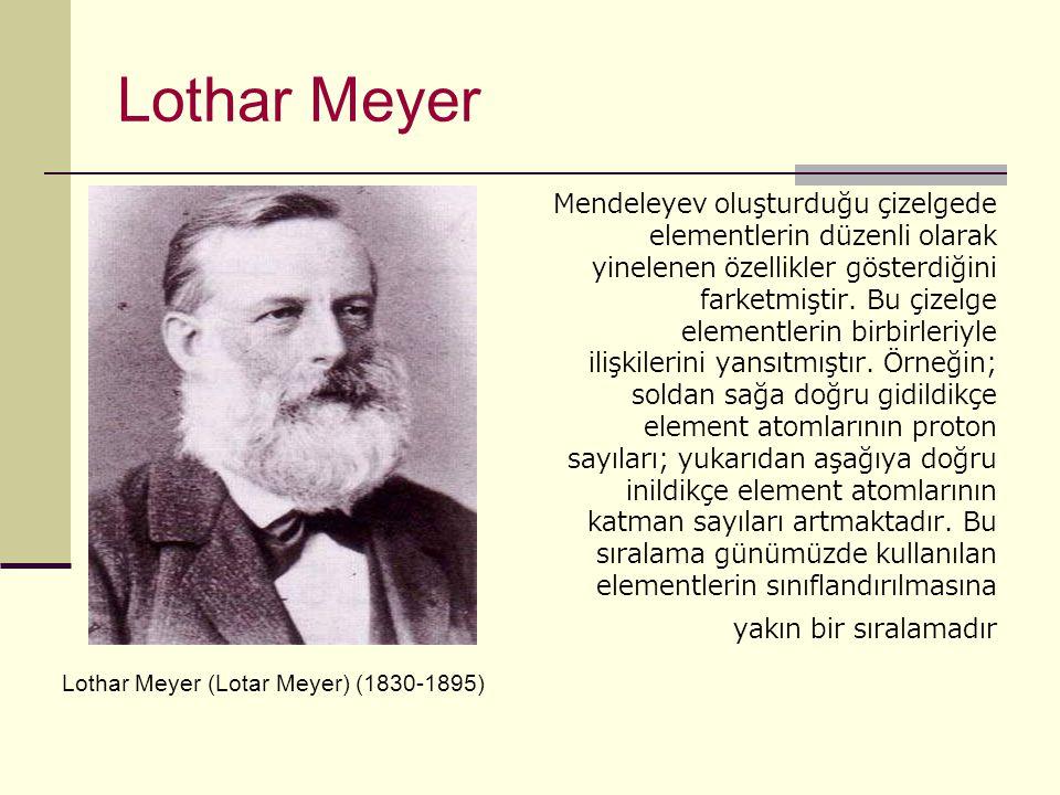 Lothar Meyer Mendeleyev oluşturduğu çizelgede elementlerin düzenli olarak yinelenen özellikler gösterdiğini farketmiştir.