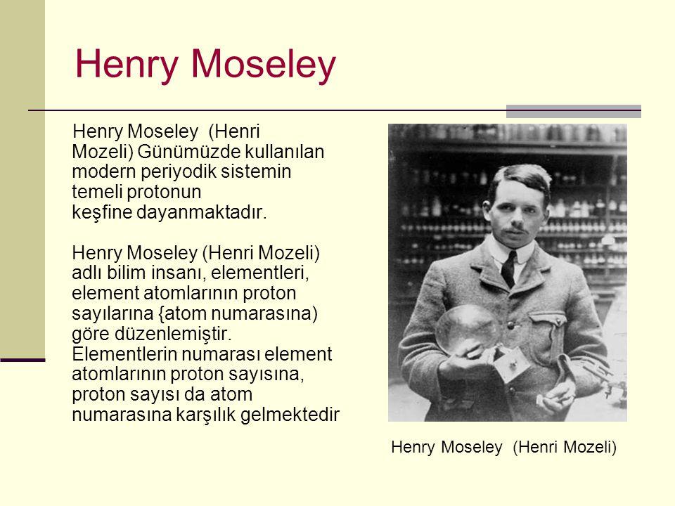 Henry Moseley Henry Moseley (Henri Mozeli) Günümüzde kullanılan modern periyodik sistemin temeli protonun keşfine dayanmaktadır.