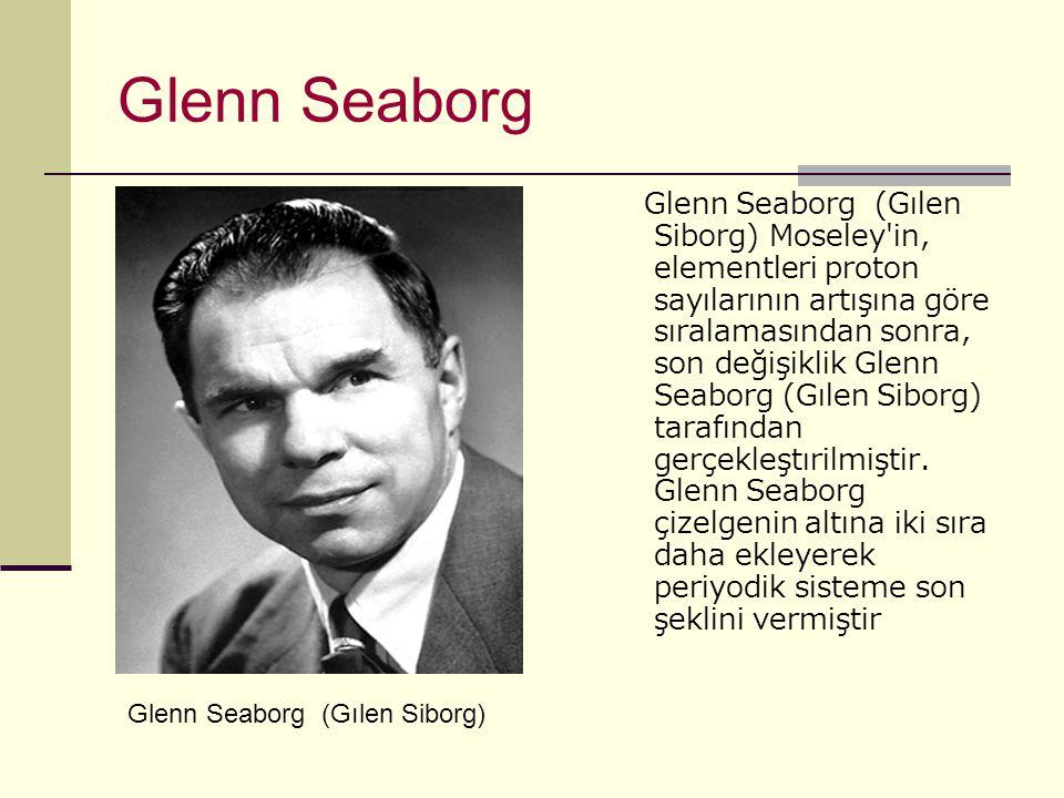 Glenn Seaborg Glenn Seaborg (Gılen Siborg) Moseley in, elementleri proton sayılarının artışına göre sıralamasından sonra, son değişiklik Glenn Seaborg (Gılen Siborg) tarafından gerçekleştırilmiştir.