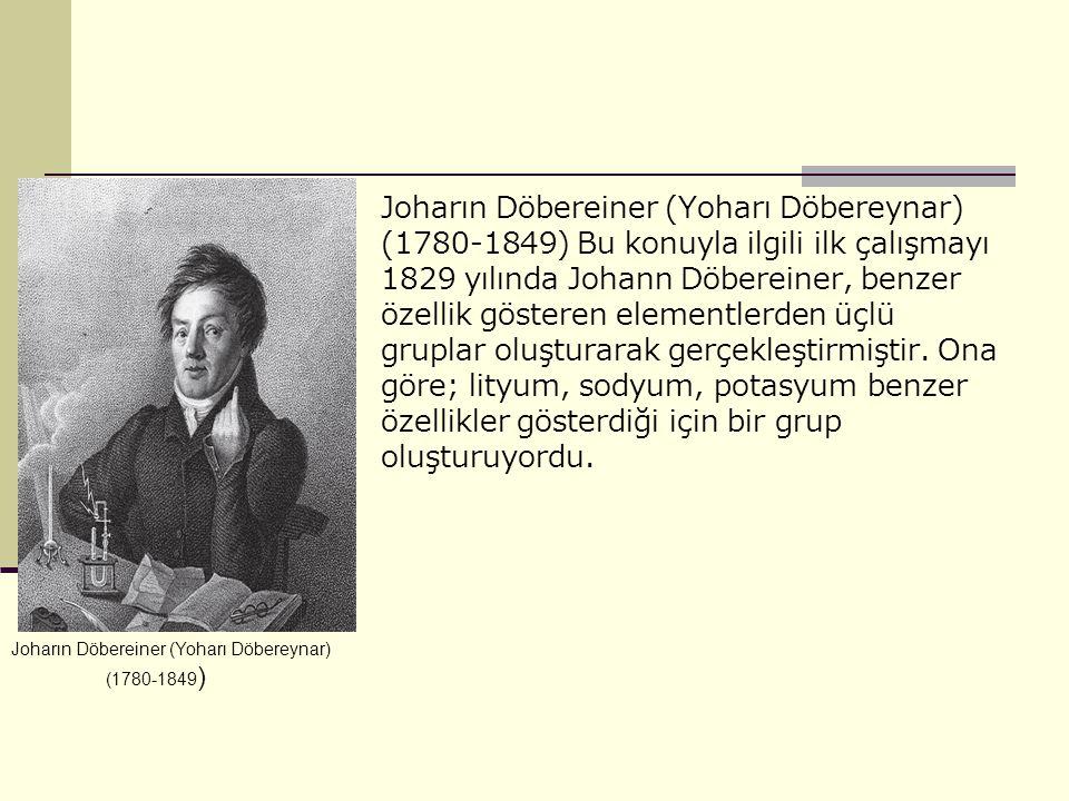 Joharın Döbereiner (Yoharı Döbereynar) (1780-1849) Bu konuyla ilgili ilk çalışmayı 1829 yılında Johann Döbereiner, benzer özellik gösteren elementlerden üçlü gruplar oluşturarak gerçekleştirmiştir.