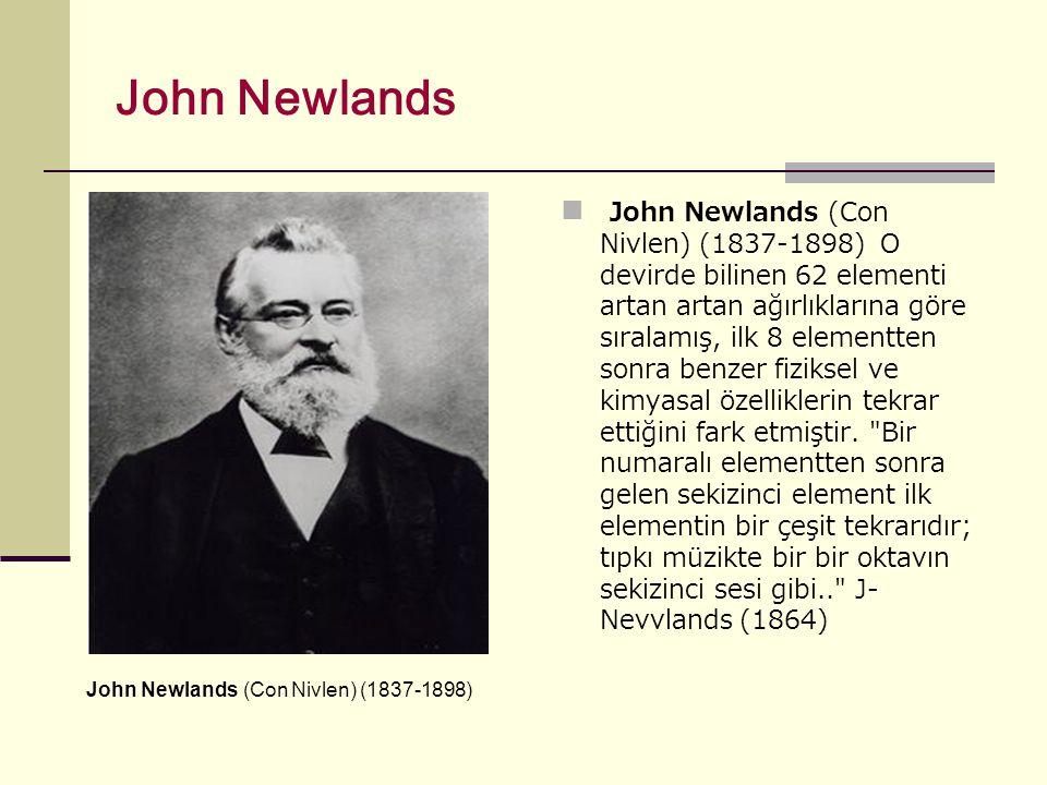 John Newlands John Newlands (Con Nivlen) (1837-1898) O devirde bilinen 62 elementi artan artan ağırlıklarına göre sıralamış, ilk 8 elementten sonra benzer fiziksel ve kimyasal özelliklerin tekrar ettiğini fark etmiştir.