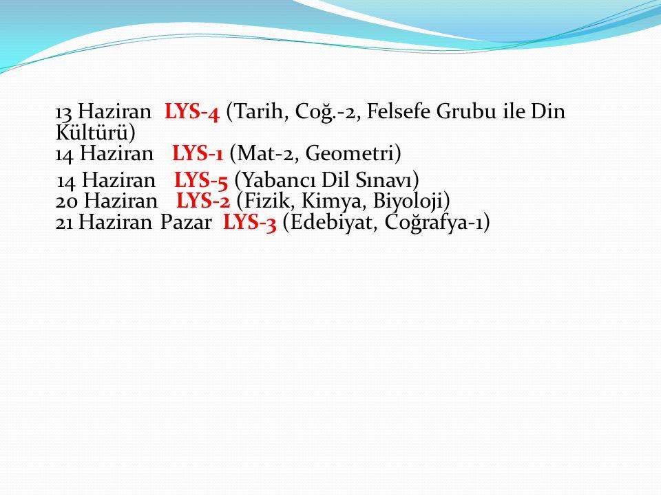 13 Haziran LYS-4 (Tarih, Coğ.-2, Felsefe Grubu ile Din Kültürü) 14 Haziran LYS-1 (Mat-2, Geometri) 14 Haziran LYS-5 (Yabancı Dil Sınavı) 20 Haziran LYS-2 (Fizik, Kimya, Biyoloji) 21 Haziran Pazar LYS-3 (Edebiyat, Coğrafya-1)