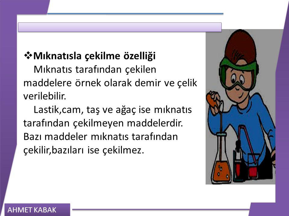 AHMET KABAK  Mıknatısla çekilme özelliği Mıknatıs tarafından çekilen maddelere örnek olarak demir ve çelik verilebilir. Lastik,cam, taş ve ağaç ise m