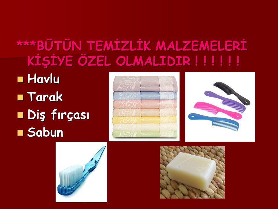 ***BÜTÜN TEMİZLİK MALZEMELERİ KİŞİYE ÖZEL OLMALIDIR ! ! ! ! ! ! Havlu Havlu Tarak Tarak Diş fırçası Diş fırçası Sabun Sabun
