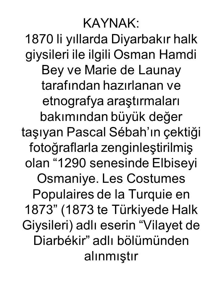 KAYNAK: 1870 li yıllarda Diyarbakır halk giysileri ile ilgili Osman Hamdi Bey ve Marie de Launay tarafından hazırlanan ve etnografya araştırmaları bakımından büyük değer taşıyan Pascal Sébah'ın çektiği fotoğraflarla zenginleştirilmiş olan 1290 senesinde Elbiseyi Osmaniye.