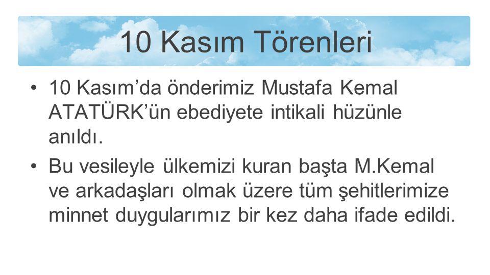 10 Kasım Törenleri 10 Kasım'da önderimiz Mustafa Kemal ATATÜRK'ün ebediyete intikali hüzünle anıldı. Bu vesileyle ülkemizi kuran başta M.Kemal ve arka