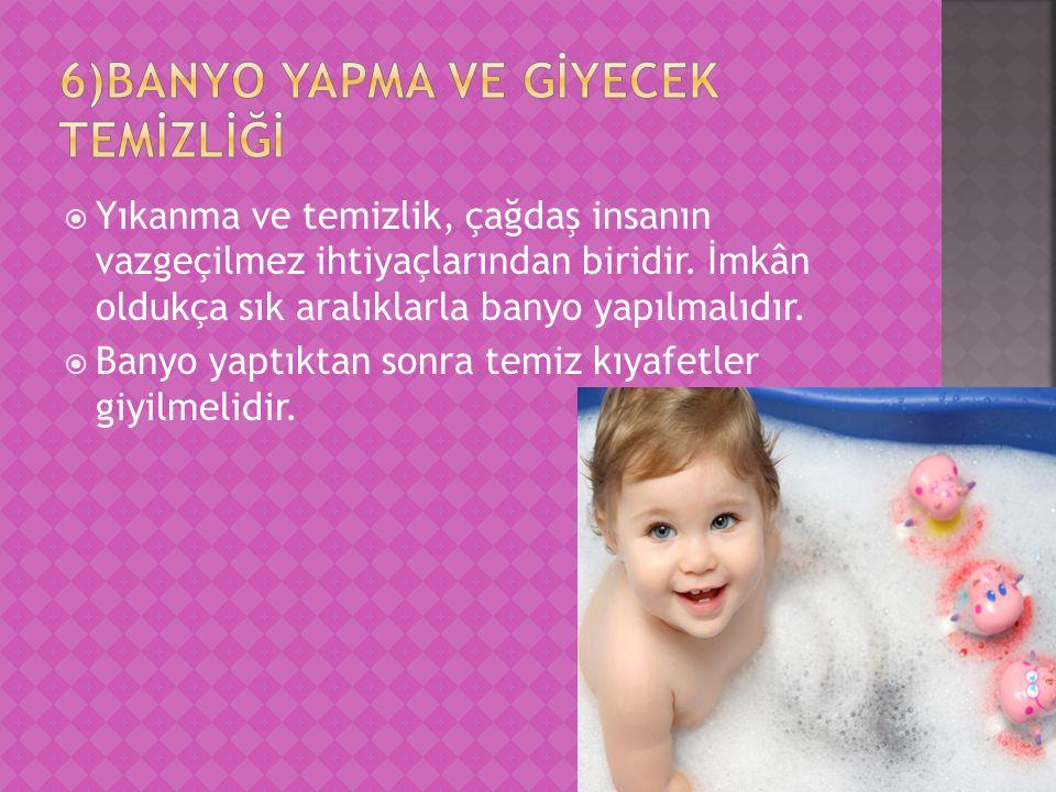  Yıkanma ve temizlik, çağdaş insanın vazgeçilmez ihtiyaçlarından biridir. İmkân oldukça sık aralıklarla banyo yapılmalıdır.  Banyo yaptıktan sonra t