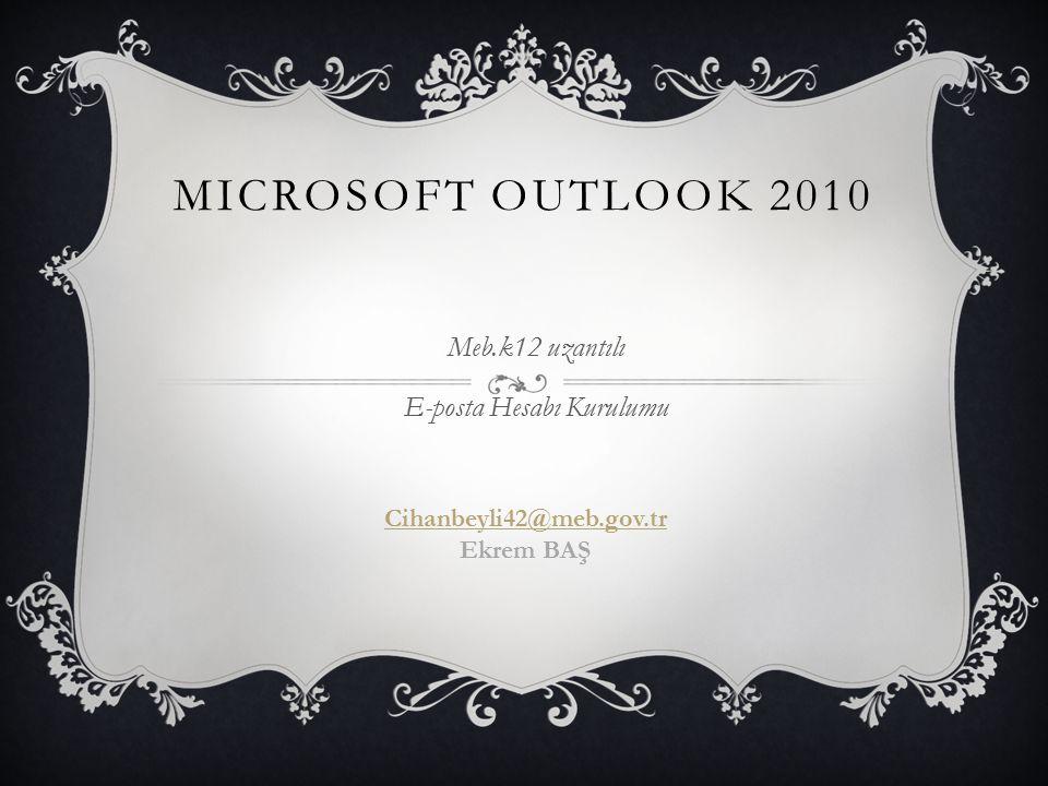 MICROSOFT OUTLOOK 2010 Meb.k12 uzantılı E-posta Hesabı Kurulumu Cihanbeyli42@meb.gov.tr Ekrem BAŞ