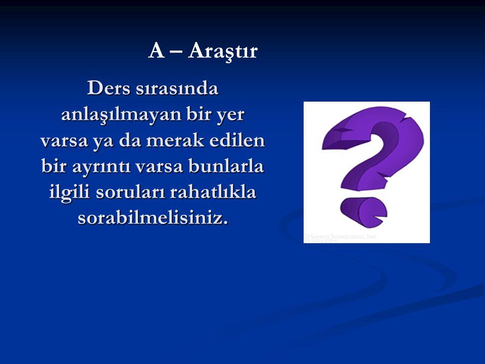 Ders sırasında anlaşılmayan bir yer varsa ya da merak edilen bir ayrıntı varsa bunlarla ilgili soruları rahatlıkla sorabilmelisiniz. A – Araştır