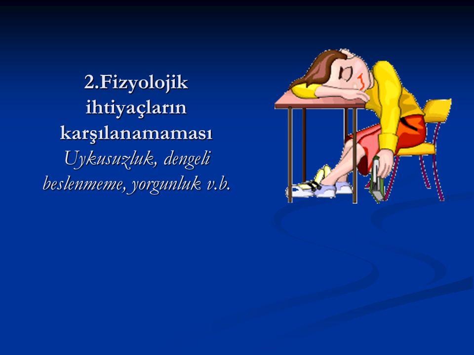 2.Fizyolojik ihtiyaçların karşılanamaması Uykusuzluk, dengeli beslenmeme, yorgunluk v.b.