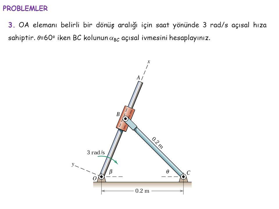 PROBLEMLER 3. OA elemanı belirli bir dönüş aralığı için saat yönünde 3 rad/s açısal hıza sahiptir.  =60 o iken BC kolunun  BC açısal ivmesini hesapl