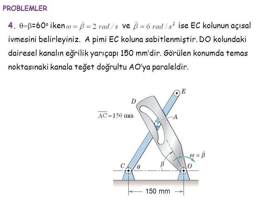 4.  =60 o iken ve ise EC kolunun açısal ivmesini belirleyiniz. A pimi EC koluna sabitlenmiştir. DO kolundaki dairesel kanalın eğrilik yarıçapı 150