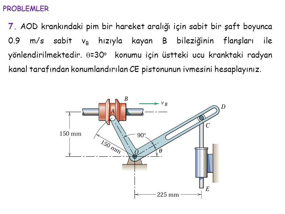 7. AOD krankındaki pim bir hareket aralığı için sabit bir şaft boyunca 0.9 m/s sabit v B hızıyla kayan B bileziğinin flanşları ile yönlendirilmektedir