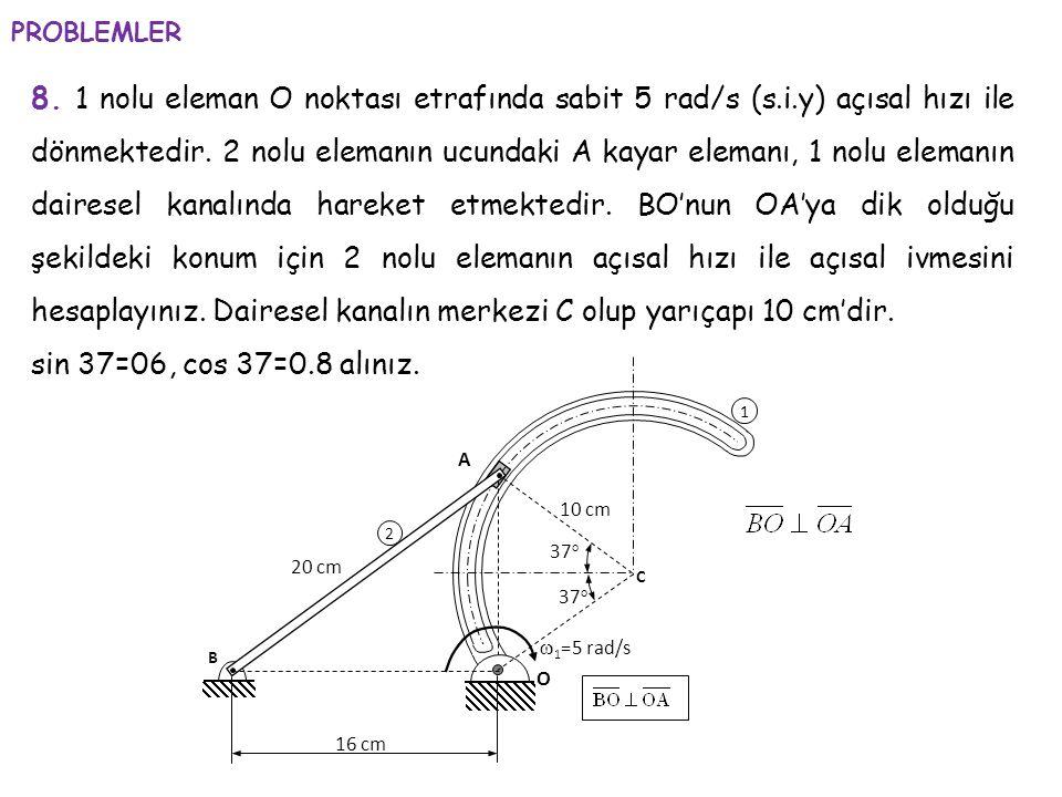 8. 1 nolu eleman O noktası etrafında sabit 5 rad/s (s.i.y) açısal hızı ile dönmektedir. 2 nolu elemanın ucundaki A kayar elemanı, 1 nolu elemanın dair