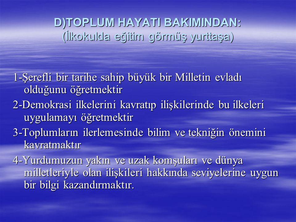 D)TOPLUM HAYATI BAKIMINDAN: (İlkokulda eğitim görmüş yurttaşa) 1-Şerefli bir tarihe sahip büyük bir Milletin evladı olduğunu öğretmektir 2-Demokrasi i