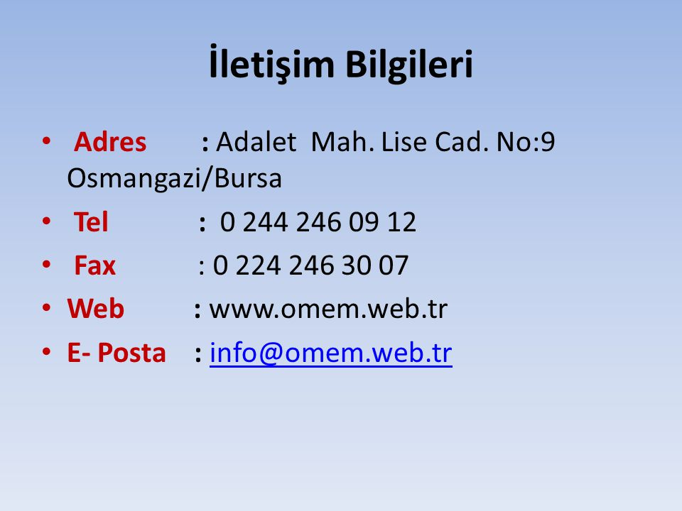 İletişim Bilgileri Adres : Adalet Mah. Lise Cad. No:9 Osmangazi/Bursa Tel : 0 244 246 09 12 Fax : 0 224 246 30 07 Web : www.omem.web.tr E- Posta : inf
