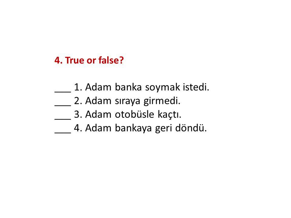 4. True or false? ___ 1. Adam banka soymak istedi. ___ 2. Adam sıraya girmedi. ___ 3. Adam otobüsle kaçtı. ___ 4. Adam bankaya geri döndü.