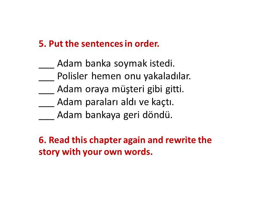 5. Put the sentences in order. ___ Adam banka soymak istedi. ___ Polisler hemen onu yakaladılar. ___ Adam oraya müşteri gibi gitti. ___ Adam paraları