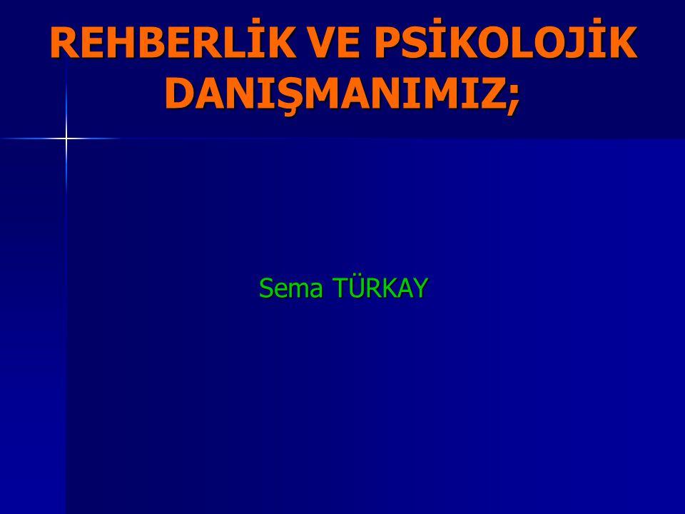REHBERLİK VE PSİKOLOJİK DANIŞMANIMIZ; Sema TÜRKAY Sema TÜRKAY