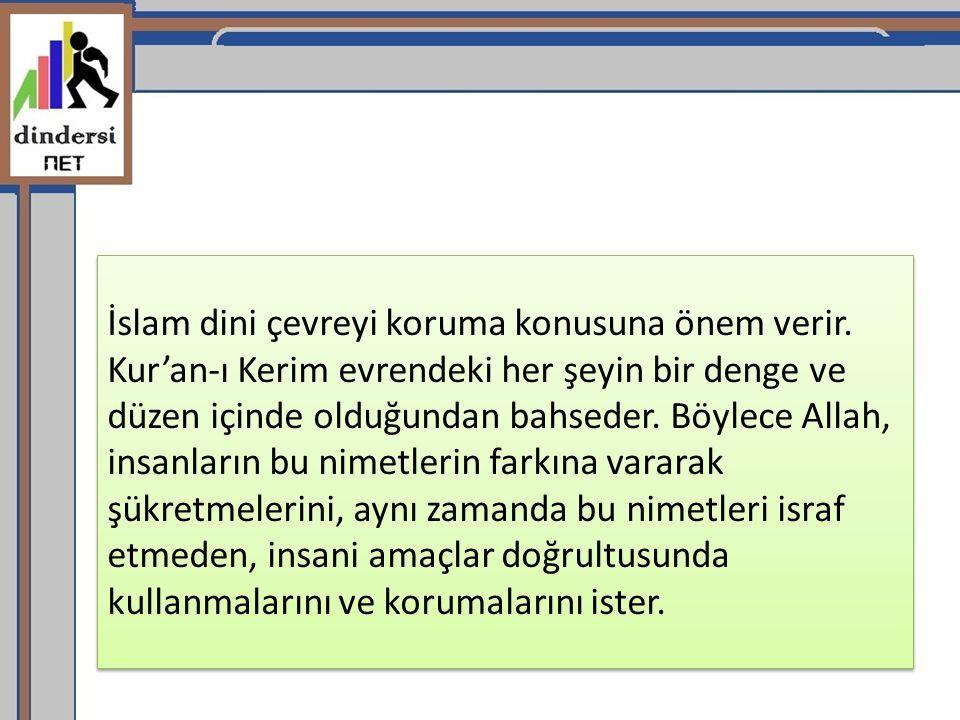 İslam dini çevreyi koruma konusuna önem verir. Kur'an-ı Kerim evrendeki her şeyin bir denge ve düzen içinde olduğundan bahseder. Böylece Allah, insanl