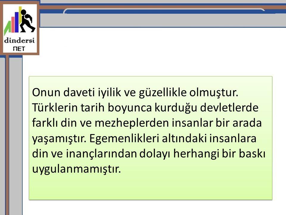Onun daveti iyilik ve güzellikle olmuştur. Türklerin tarih boyunca kurduğu devletlerde farklı din ve mezheplerden insanlar bir arada yaşamıştır. Egeme