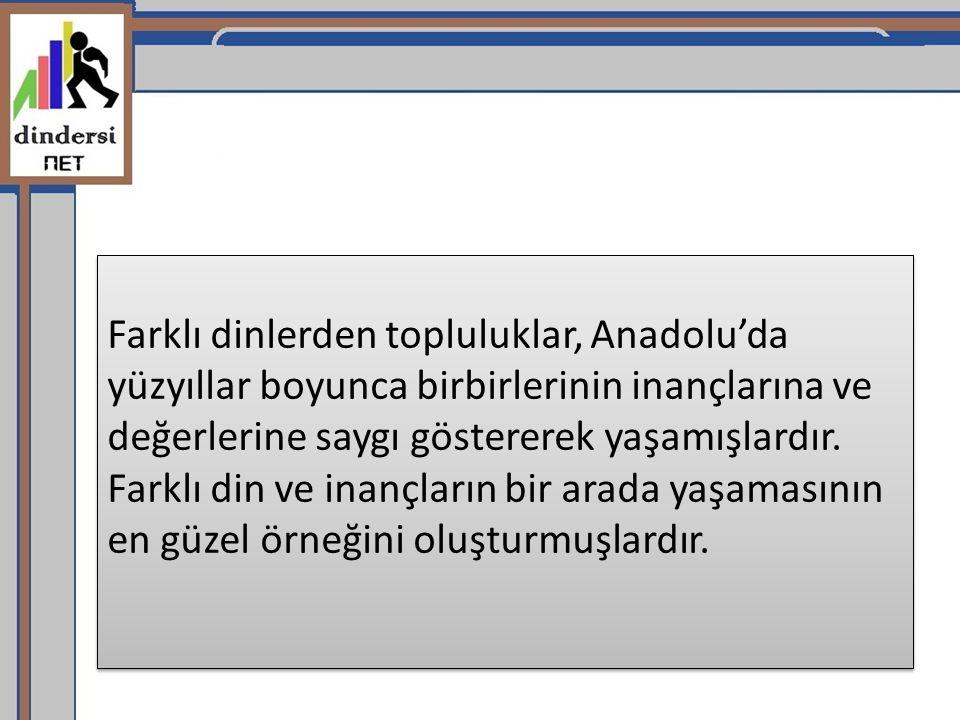 Farklı dinlerden topluluklar, Anadolu'da yüzyıllar boyunca birbirlerinin inançlarına ve değerlerine saygı göstererek yaşamışlardır. Farklı din ve inan