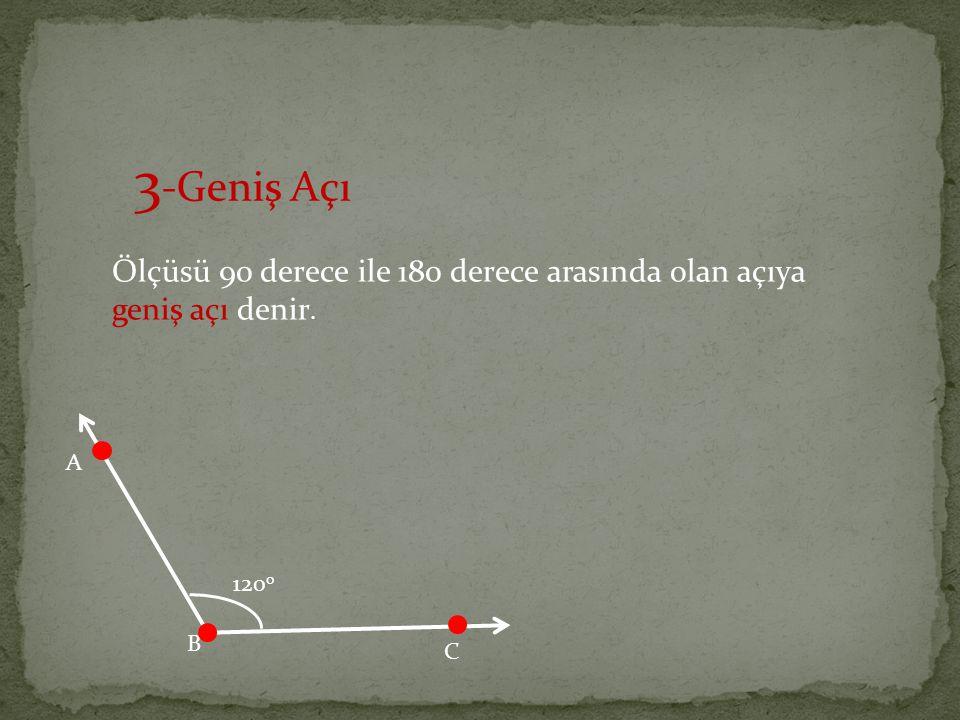 3 -Geniş Açı Ölçüsü 90 derece ile 180 derece arasında olan açıya geniş açı denir. A B C 120 o