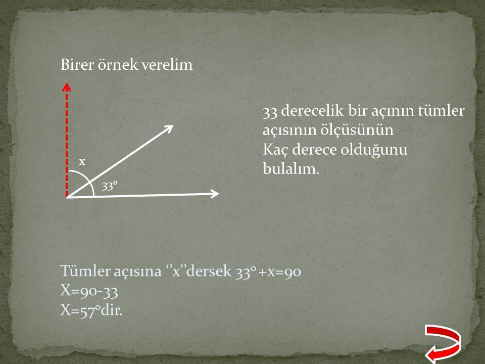 Birer örnek verelim x 33 o 33 derecelik bir açının tümler açısının ölçüsünün Kaç derece olduğunu bulalım. Tümler açısına ''x''dersek 33 o +x=90 X=90-3