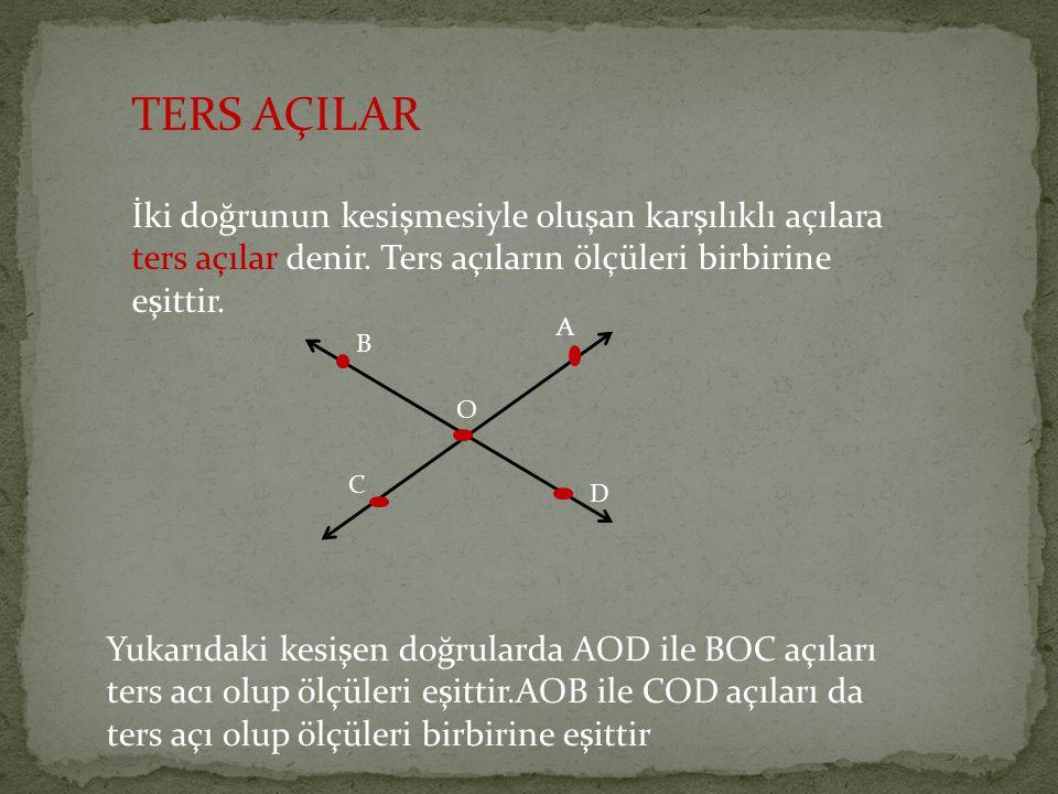 TERS AÇILAR İki doğrunun kesişmesiyle oluşan karşılıklı açılara ters açılar denir. Ters açıların ölçüleri birbirine eşittir. A B C D O Yukarıdaki kesi