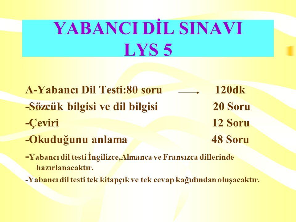 YABANCI DİL SINAVI LYS 5 A-Yabancı Dil Testi:80 soru 120dk -Sözcük bilgisi ve dil bilgisi 20 Soru -Çeviri 12 Soru -Okuduğunu anlama 48 Soru - Yabancı dil testi İngilizce,Almanca ve Fransızca dillerinde hazırlanacaktır.