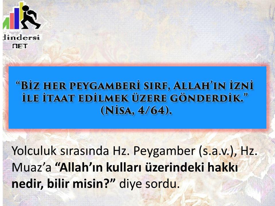 """Yolculuk sırasında Hz. Peygamber (s.a.v.), Hz. Muaz'a """"Allah'ın kulları üzerindeki hakkı nedir, bilir misin?"""" diye sordu."""